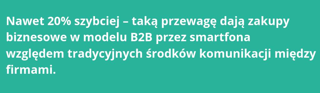 Nawet 20% szybciej – taką przewagę dają zakupy biznesowe w modelu B2B przez smartfona względem tradycyjnych środków komunikacji między firmami.
