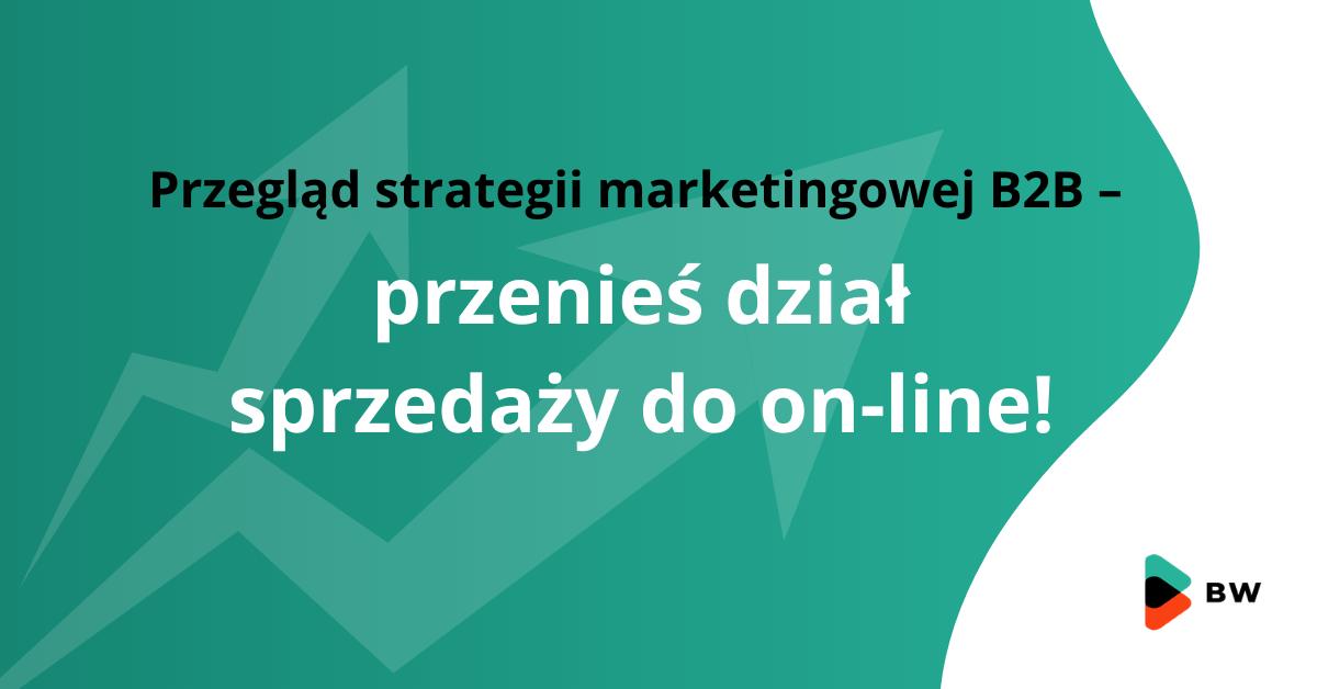 Przegląd strategii marketingowej B2B – przenieś dział sprzedaży do on-line